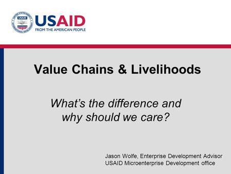 Value Chains & Livelihoods What's the difference and why should we care? Jason Wolfe, Enterprise Development Advisor USAID Microenterprise Development.