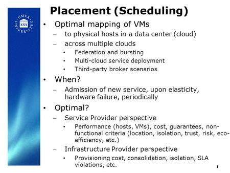 1 Placement (Scheduling) Optimal mapping of VMs – to physical hosts in a data center (cloud) – across multiple clouds Federation and bursting Multi-cloud.