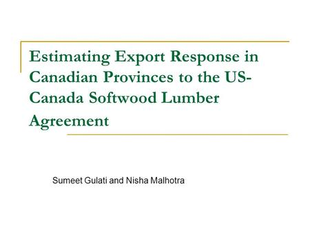 Estimating Export Response in Canadian Provinces to the US- Canada Softwood Lumber Agreement Sumeet Gulati and Nisha Malhotra.