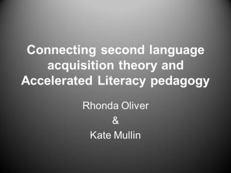 Connecting second language acquisition theory and Accelerated Literacy pedagogy Rhonda Oliver & Kate Mullin.
