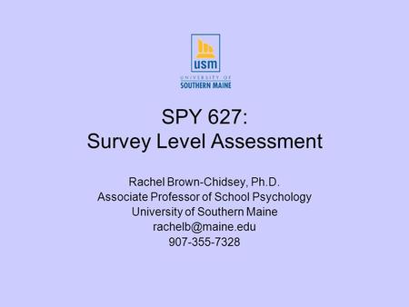 SPY 627: Survey Level Assessment Rachel Brown-Chidsey, Ph.D. Associate Professor of School Psychology University of Southern Maine 907-355-7328.