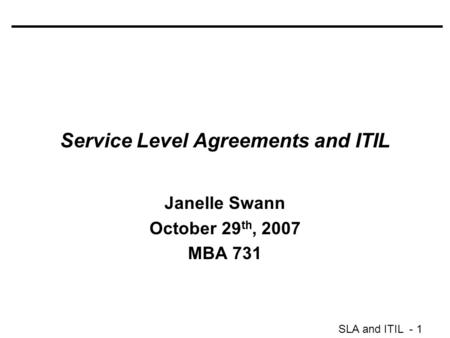 SLA and ITIL - 1 Service Level Agreements and ITIL Janelle Swann October 29 th, 2007 MBA 731.