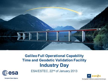 Navigation solutions powered by Europe Galileo Full Operational Capability Time and Geodetic Validation Facility Industry Day ESA/ESTEC, 22 nd of January.