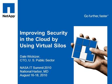 Improving Security in the Cloud by Using Virtual Silos Dale Wickizer, CTO, U. S. Public Sector NASA IT Summit 2010 National Harbor, MD August 16-18, 2010.