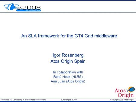 Workshop 3a, Contracting in a eBusiness environment eChallenges e-2008 Copyright 2008 Atos Origin An SLA framework for the GT4 Grid middleware Igor Rosenberg.