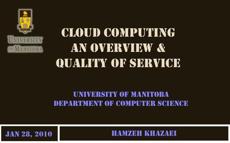 CLOUD COMPUTING AN OVERVIEW & QUALITY OF SERVICE Hamzeh Khazaei University of Manitoba Department of Computer Science Jan 28, 2010.