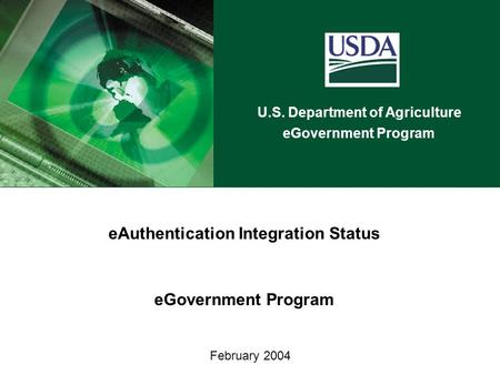 U.S. Department of Agriculture eGovernment Program February 2004 eAuthentication Integration Status eGovernment Program.
