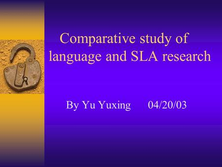 Comparative study of language and SLA research By Yu Yuxing 04/20/03.