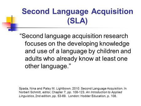 "Second Language Acquisition (SLA) ""Second language acquisition research focuses on the developing knowledge and use of a language by children and adults."