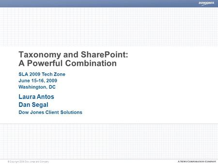 © Copyright 2009 Dow Jones and Company Taxonomy and SharePoint: A Powerful Combination Laura Antos Dan Segal Dow Jones Client Solutions SLA 2009 Tech Zone.