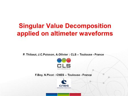 Page 1 Singular Value Decomposition applied on altimeter waveforms P. Thibaut, J.C.Poisson, A.Ollivier : CLS – Toulouse - France F.Boy, N.Picot : CNES.