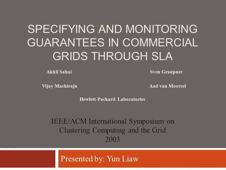 SPECIFYING AND MONITORING GUARANTEES IN COMMERCIAL GRIDS THROUGH SLA Sven Graupner Vijay MachirajuAad van Moorsel IEEE/ACM International Symposium on Clustering.