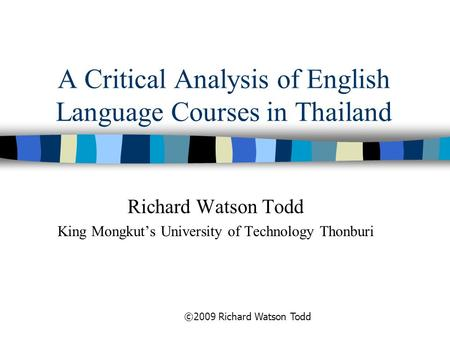 A Critical Analysis of English Language Courses in Thailand Richard Watson Todd King Mongkut's University of Technology Thonburi ©2009 Richard Watson Todd.
