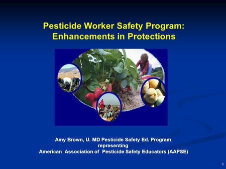 1 Pesticide Worker Safety Program: Enhancements in Protections Amy Brown, U. MD Pesticide Safety Ed. Program representing American Association of Pesticide.