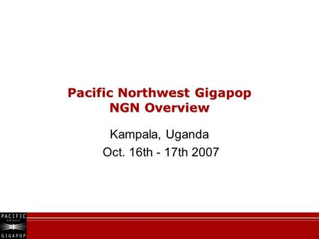 Pacific Northwest Gigapop NGN Overview Kampala, Uganda Oct. 16th - 17th 2007.