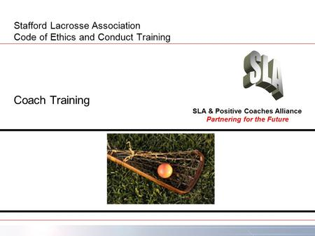 Stafford Lacrosse Association Code of Ethics and Conduct Training Coach Training Partnering for the Future SLA & Positive Coaches Alliance.
