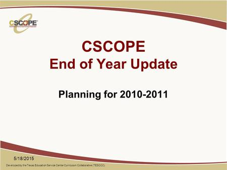 Developed by the Texas Education Service Center Curriculum Collaborative (TESCCC) CSCOPE End of Year Update Planning for 2010-2011 5/18/2015.