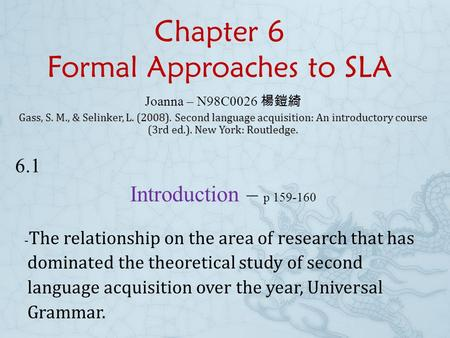 Chapter 6 Formal Approaches to SLA Joanna – N98C0026 楊鎧綺 Gass, S. M., & Selinker, L. (2008). Second language acquisition: An introductory course (3rd.