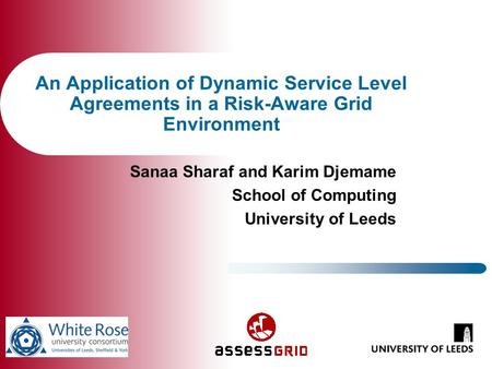 An Application of Dynamic Service Level Agreements in a Risk-Aware Grid Environment Sanaa Sharaf and Karim Djemame School of Computing University of Leeds.