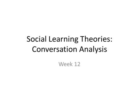 Social Learning Theories: Conversation Analysis Week 12.