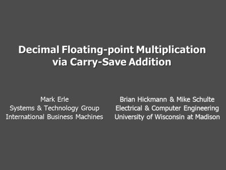 Decimal Floating-point Multiplication via Carry-Save Addition Mark Erle Systems & Technology Group International Business Machines Brian Hickmann & Mike.