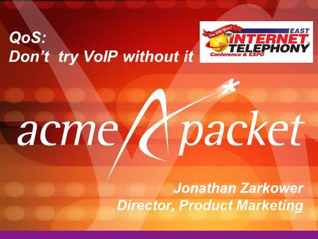 QoS: Don't try VoIP without it Jonathan Zarkower Director, Product Marketing.