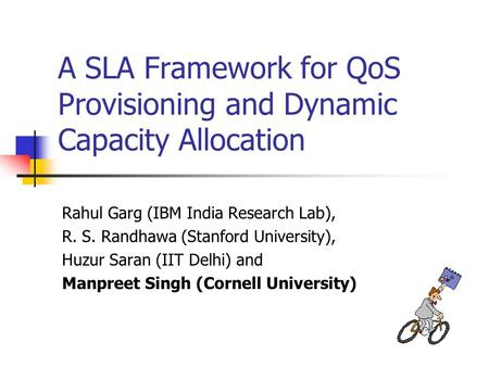 A SLA Framework for QoS Provisioning and Dynamic Capacity Allocation Rahul Garg (IBM India Research Lab), R. S. Randhawa (Stanford University), Huzur Saran.