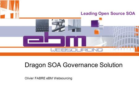 Leading Open Source SOA Dragon SOA Governance Solution Olivier FABRE eBM Websourcing.