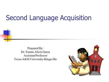 Second Language Acquisition Prepared By: Dr. Emma Alicia Garza Assistant Professor Texas A&M University-Kingsville.