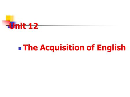 Unit 12 The Acquisition of English. Review What do we mean by a lingua franca? What are bilingualism and diglossia respectively?