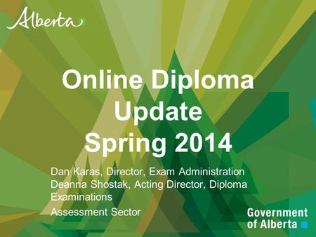 Online Diploma Update Spring 2014 Dan Karas, Director, Exam Administration Deanna Shostak, Acting Director, Diploma Examinations Assessment Sector.