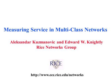 Aleksandar Kuzmanovic and Edward W. Knightly Rice Networks Group Measuring Service in Multi-Class Networks.