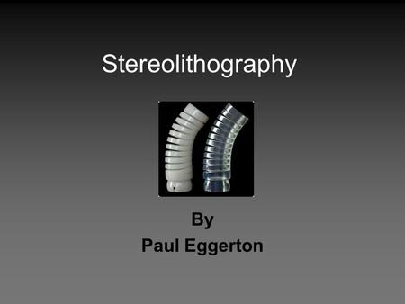 Stereolithography By Paul Eggerton.