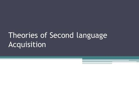 Theories of Second language Acquisition. Different models have been proposed: 1.The behaviorist perspective 2.The innatist perspective 3.The cognitive/developmental.