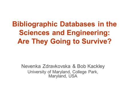 Bibliographic Databases in the Sciences and Engineering: Are They Going to Survive? Nevenka Zdravkovska & Bob Kackley University of Maryland, College Park,