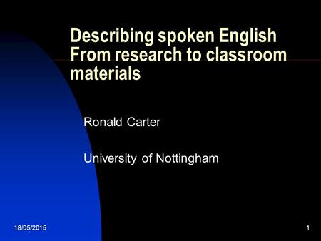 18/05/20151 Describing spoken English From research to classroom materials Ronald Carter University of Nottingham.