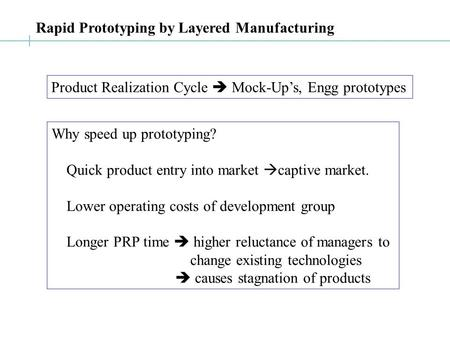 Rapid Prototyping by Layered Manufacturing Product Realization Cycle  Mock-Up's, Engg prototypes Why speed up prototyping? Quick product entry into market.