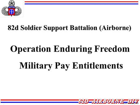 82d Soldier Support Battalion (Airborne) Operation Enduring Freedom Military Pay Entitlements As of: 3 January 2002.