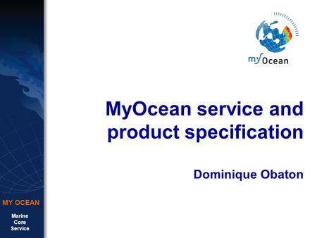 Marine Core Service MY OCEAN MyOcean service and product specification Dominique Obaton.