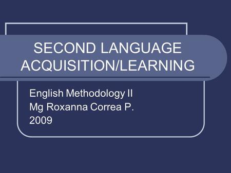 SECOND LANGUAGE ACQUISITION/LEARNING English Methodology II Mg Roxanna Correa P. 2009.