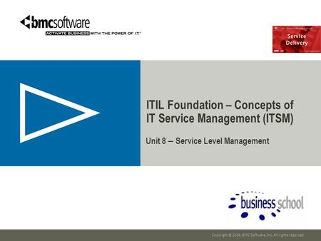 Copyright © 2006, BMC Software, Inc. All rights reserved. Unit 8 – Service Level Management ITIL Foundation – Concepts of IT Service Management (ITSM)