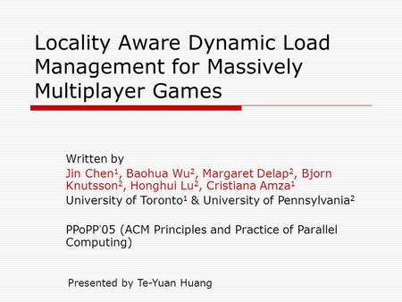 Locality Aware Dynamic Load Management for Massively Multiplayer Games Written by Jin Chen 1, Baohua Wu 2, Margaret Delap 2, Bjorn Knutsson 2, Honghui.