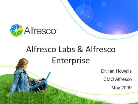 Dr. Ian Howells CMO Alfresco May 2009 Alfresco Labs & Alfresco Enterprise.