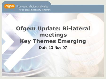 Ofgem Update: Bi-lateral meetings Key Themes Emerging Date 13 Nov 07.