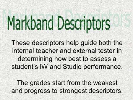 These descriptors help guide both the internal teacher and external tester in determining how best to assess a student's IW and Studio performance. The.