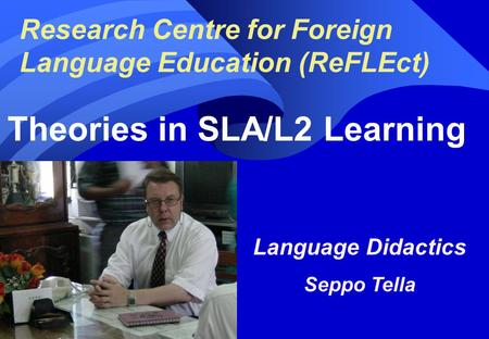 Research Centre for Foreign Language Education (ReFLEct) Theories in SLA/L2 Learning Language Didactics Seppo Tella Seppo Tella, 1.