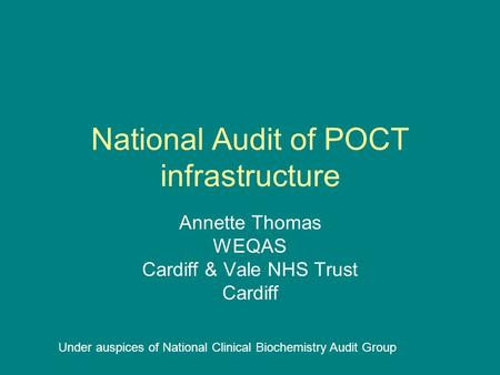 National Audit of POCT infrastructure Annette Thomas WEQAS Cardiff & Vale NHS Trust Cardiff Under auspices of National Clinical Biochemistry Audit Group.