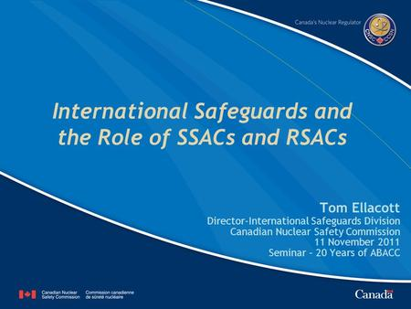 International Safeguards and the Role of SSACs and RSACs Tom Ellacott Director-International Safeguards Division Canadian Nuclear Safety Commission 11.