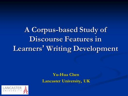 A Corpus-based Study of Discourse Features in Learners ' Writing Development Yu-Hua Chen Lancaster University, UK.