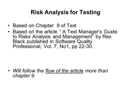 "Risk Analysis for Testing Based on Chapter 9 of Text Based on the article "" A Test Manager's Guide to Risks Analysis and Management"" by Rex Black published."